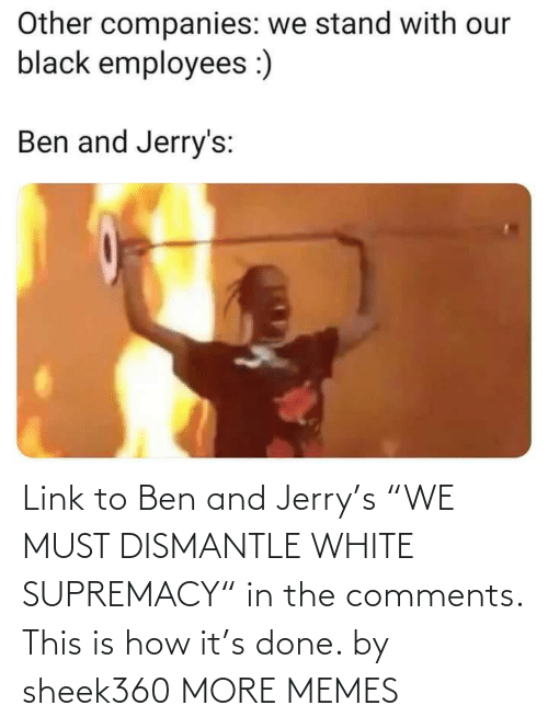 "Link: Link to Ben and Jerry's ""WE MUST DISMANTLE WHITE SUPREMACY"" in the comments. This is how it's done. by sheek360 MORE MEMES"