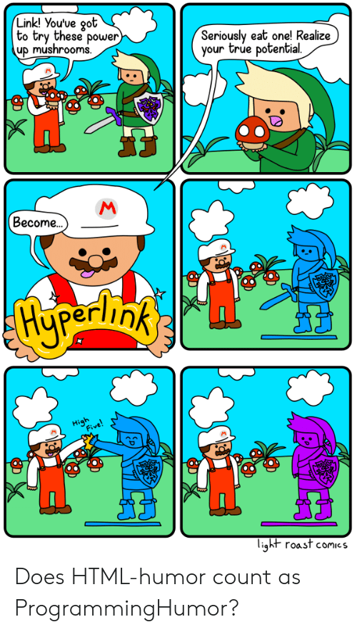 oot: Link! You've oot  to try these power  up mushrooms  Seriously eat one! Realize)  your true potential  Become..  light roast comics Does HTML-humor count as ProgrammingHumor?