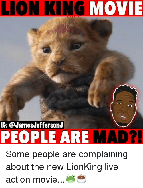 Memes, Lion, and Lion King: LION KING  MOVIE  IG: QJamesJeffersonJ  PEOPLE ARE MAD?! Some people are complaining about the new LionKing live action movie...🐸☕️
