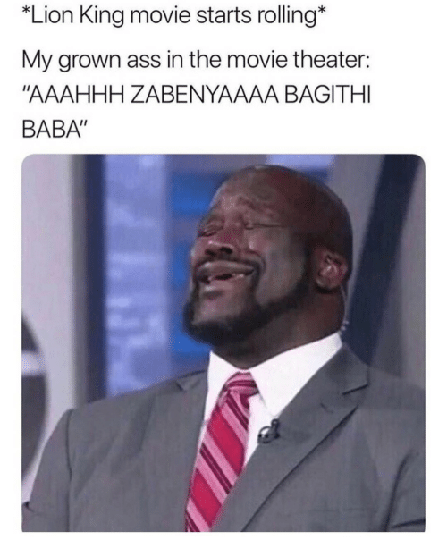 "Ass, Baba, and Lion: Lion King movie starts rolling*  My grown ass in the movie theater:  ""AAAHHH ZABENYAAAA BAGITHI  BABA"""