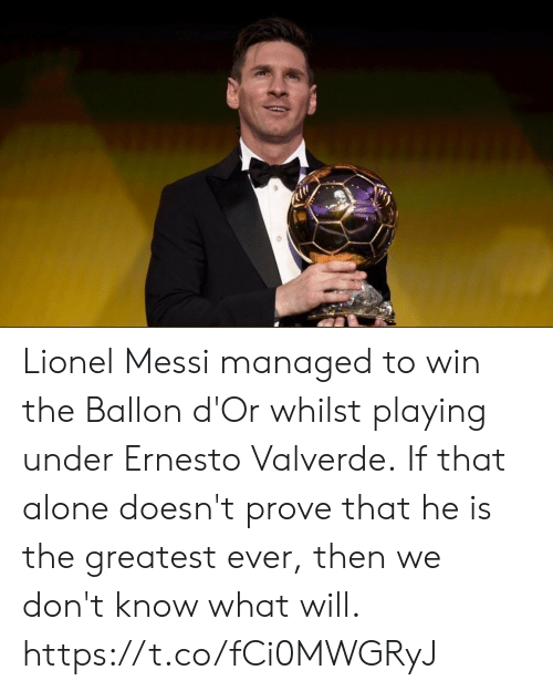Being Alone, Soccer, and Lionel Messi: Lionel Messi managed to win the Ballon d'Or whilst playing under Ernesto Valverde.  If that alone doesn't prove that he is the greatest ever, then we don't know what will. https://t.co/fCi0MWGRyJ