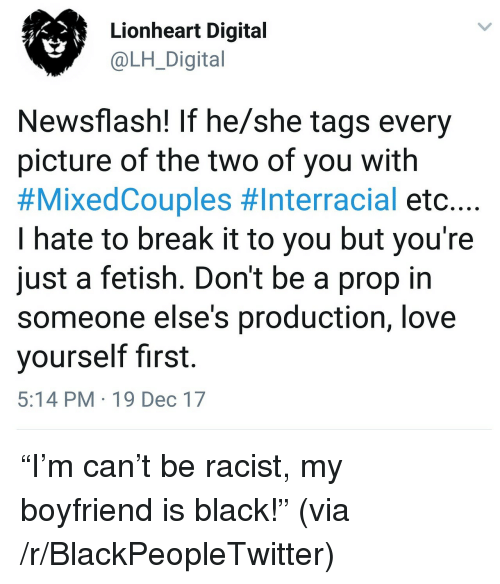 Interracial: Lionheart Digital  @LH_Digital  Newsflash! If he/she tags every  picture of the two of you with  #MixedCouples #Interracial etc. ..  I hate to break it to you but you're  just a fetish. Don't be a prop in  someone else's production, love  yourself first.  5:14 PM 19 Dec 17 <p>&ldquo;I&rsquo;m can&rsquo;t be racist, my boyfriend is black!&rdquo; (via /r/BlackPeopleTwitter)</p>