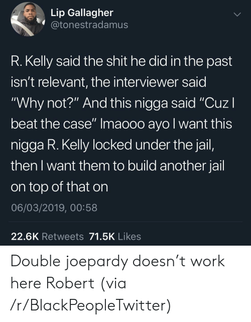 "Blackpeopletwitter, Jail, and R. Kelly: Lip Gallagher  @tonestradamus  R. Kelly said the shit he did in the past  isn't relevant, the interviewer said  ""Why not?"" And this nigga said ""CuzI  beat the case"" Imaooo ayo l want this  nigga R. Kelly locked under the jail,  then I want them to build another jail  on top of that on  06/03/2019, 00:58  22.6K Retweets 71.5K Likes Double joepardy doesn't work here Robert (via /r/BlackPeopleTwitter)"