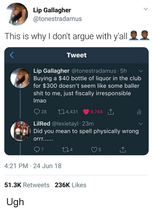 Baller: Lip Gallagher  @tonestradamus  This is why I don't argue with y'all  Tweet  Lip Gallagher @tonestradamus. 5h  Buying a $40 bottle of liquor in the club  for $300 doesn't seem like some baller  shit to me, just fiscally irresponsible  mao  O28 t 4,431.9748 T.  LilRed @lexietayl 23m  Did you mean to spell physically wrong  7  4  5  4:21 PM 24 Jun 18  51.3K Retweets 236K Likes Ugh