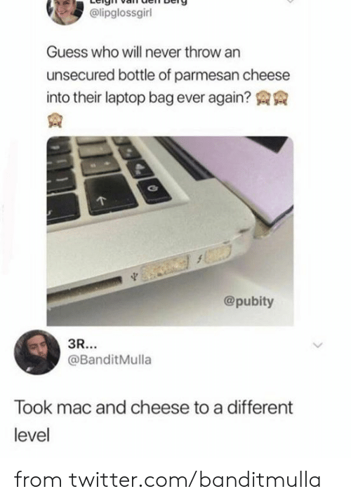 Guess Who: @lipglossgirl  Guess who will never throw an  unsecured bottle of parmesan cheese  into their laptop bag ever again?  @pubity  3R...  @BanditMulla  Took mac and cheese to a different  level from twitter.com/banditmulla
