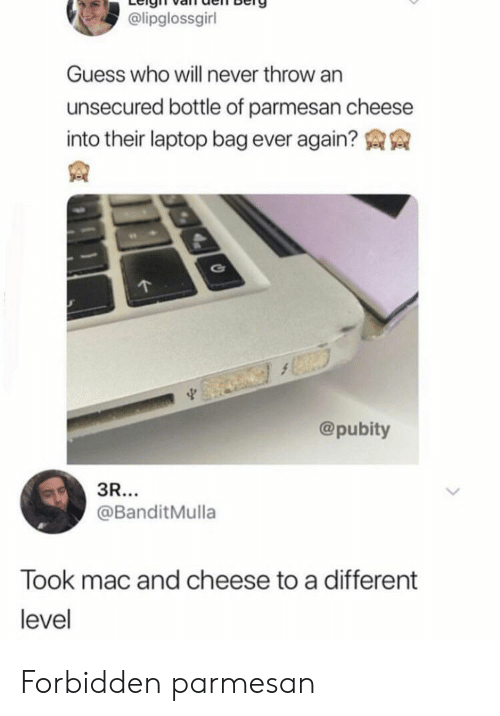 Guess Who: @lipglossgirl  Guess who will never throw an  unsecured bottle of parmesan cheese  into their laptop bag ever again?  @pubity  3R...  @BanditMulla  Took mac and cheese to a different  level Forbidden parmesan