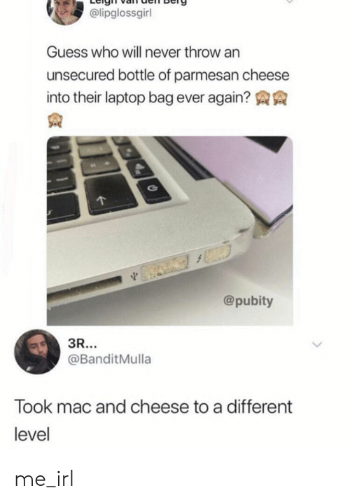 Guess Who: @lipglossgirl  Guess who will never throw an  unsecured bottle of parmesan cheese  into their laptop bag ever again?  @pubity  3R...  @BanditMulla  Took mac and cheese to a different  level me_irl
