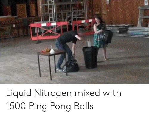 Mixed: Liquid Nitrogen mixed with 1500 Ping Pong Balls