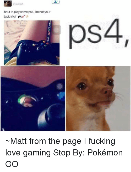love game: liquidguilt  bout to play some ps4, l'm not your  typical girl  A  ps4 ~Matt from the page I fucking love gaming Stop By: Pokémon GO