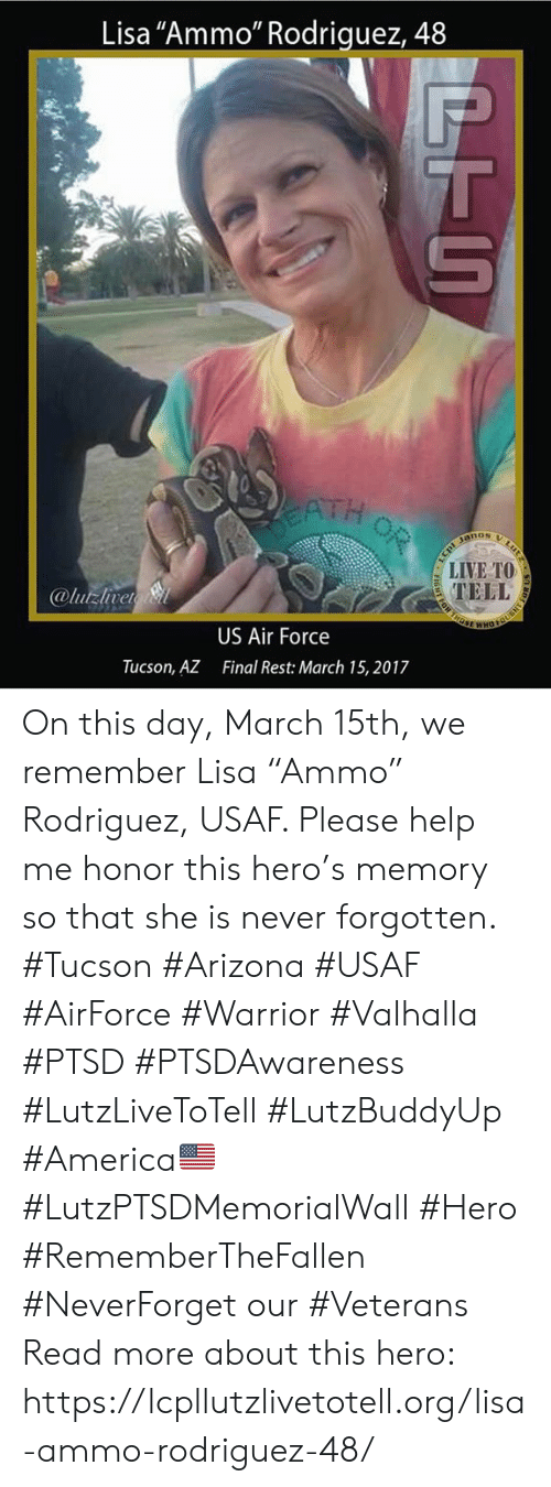 """tucson arizona: Lisa """"Ammo"""" Rodriquez, 48  ATH  nos  LIVE TO  TELL  @lutzlvet  US Air Force  Final Rest: March 15, 2017  Tucson, AZ On this day, March 15th, we remember Lisa """"Ammo"""" Rodriguez, USAF. Please help me honor this hero's memory so that she is never forgotten. #Tucson #Arizona #USAF #AirForce #Warrior #Valhalla #PTSD #PTSDAwareness #LutzLiveToTell #LutzBuddyUp #America🇺🇸 #LutzPTSDMemorialWall #Hero #RememberTheFallen #NeverForget our #Veterans  Read more about this hero:  https://lcpllutzlivetotell.org/lisa-ammo-rodriguez-48/"""