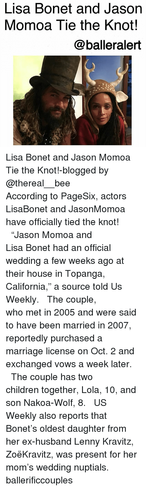 "Jason Momoa: Lisa Bonet and Jason  Momoa Tie the Knot!  @balleralert Lisa Bonet and Jason Momoa Tie the Knot!-blogged by @thereal__bee ⠀⠀⠀⠀⠀⠀⠀⠀⠀ ⠀⠀ According to PageSix, actors LisaBonet and JasonMomoa have officially tied the knot! ⠀⠀⠀⠀⠀⠀⠀⠀⠀ ⠀⠀ ""Jason Momoa and Lisa Bonet had an official wedding a few weeks ago at their house in Topanga, California,"" a source told Us Weekly. ⠀⠀⠀⠀⠀⠀⠀⠀⠀ ⠀⠀ The couple, who met in 2005 and were said to have been married in 2007, reportedly purchased a marriage license on Oct. 2 and exchanged vows a week later. ⠀⠀⠀⠀⠀⠀⠀⠀⠀ ⠀⠀ The couple has two children together, Lola, 10, and son Nakoa-Wolf, 8. ⠀⠀⠀⠀⠀⠀⠀⠀⠀ ⠀⠀ US Weekly also reports that Bonet's oldest daughter from her ex-husband Lenny Kravitz, ZoëKravitz, was present for her mom's wedding nuptials. ballerificcouples"