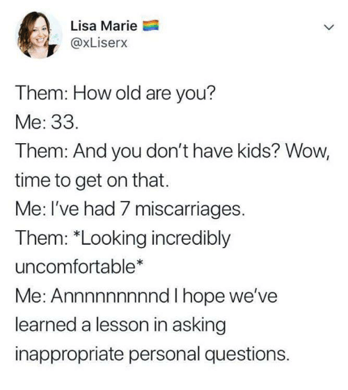 """Funny, Tumblr, and Wow: Lisa Marie  @xLiserx  Them: How old are you?  Me: 33.  Them: And you don't have kids? Wow,  time to get on that.  Me: I've had 7 miscarriages.  Them: """"Looking incredibly  uncomfortable*  Me: Annnnnnnnnd I hope we've  learned a lesson in asking  inappropriate personal questions."""
