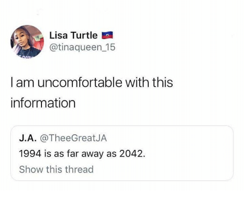 Information, Turtle, and Humans of Tumblr: Lisa Turtle  @tinaqueen 15  I am uncomfortable with this  information  J.A. @TheeGreatJA  1994 is as far away as 2042.  Show this thread