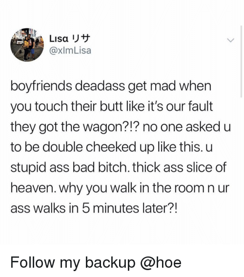 Ass, Bad, and Bad Bitch: Lisa  @xlmLisa  boyfriends deadass get mad when  you touch their butt like it's our fault  they got the wagon?!? no one asked u  to be double cheeked up like this. u  stupid ass bad bitch. thick ass slice of  heaven. why you walk in the room n ur  ass walks in 5 minutes later?! Follow my backup @hoe