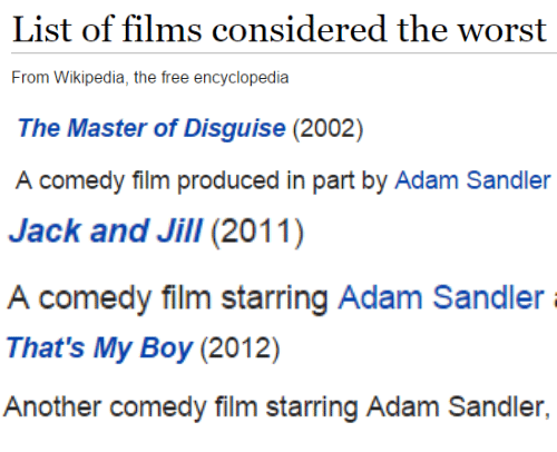 Adam Sandler: List of films considered the worst  From Wikipedia, the free encyclopedia   The Master of Disguise (2002)  comedy filim produced in part by Adam Sandler   Jack and Jill(2011)  A comedy film starring Adam Sandler   That's My Boy (2012)  Another comedy film starring Adam Sandler,