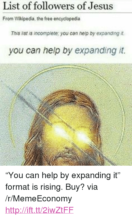 """Jesus, Wikipedia, and Free: List of followers of Jesus  From Wikipedia, the free encyclopedia  This list is incomplete: you can help by expanding it.  you can help by expanding it. <p>&ldquo;You can help by expanding it&rdquo; format is rising. Buy? via /r/MemeEconomy <a href=""""http://ift.tt/2iwZtFF"""">http://ift.tt/2iwZtFF</a></p>"""