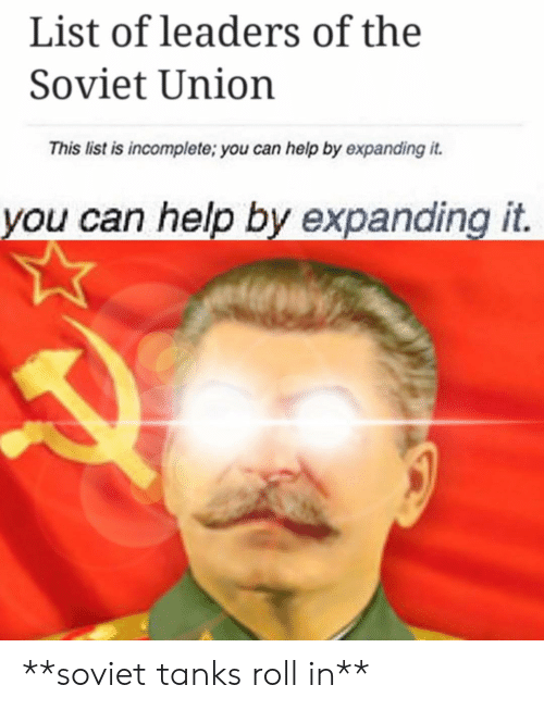 Help, Soviet, and Soviet Union: List of leaders of the  Soviet Union  This list is incomplete; you can help by expanding it  you can help by expanding it **soviet tanks roll in**