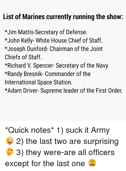 Adam Driver, Memes, and Supreme: List of Marines currently running the show:  *Jim Mattis-Secretary of Defense.  *John Kelly- White House Chief of Staff.  *Joseph Dunford- Chairman of the Joint  Chiefs of Staff.  *Richard V. Spencer- Secretary of the Navy.  *Randy Bresnik- Commander of the  International Space Station.  *Adam Driver- Supreme leader of the First Order. *Quick notes* 1) suck it Army 😜 2) the last two are surprising 🤔 3) they were-are all officers except for the last one 😩