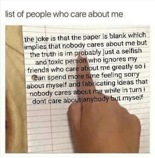 Friends, Sorry, and Time: list of people who care about me  the joke is that the paper is blank which  implies that nobody cares about me but  the truth is im probably just a selfish  and toxic person who ignores my  friends who care about me greatly so i  Can spend more time feeling sorry  about myself and fabricating ideas that  nobody cares about me while in turn i  dont care about anybody but myself