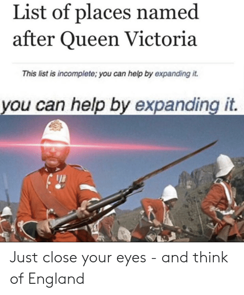 England, Queen, and Help: List of places named  after Queen Victoria  This list is incomplete; you can help by expanding it  you can help by expanding it. Just close your eyes - and think of England