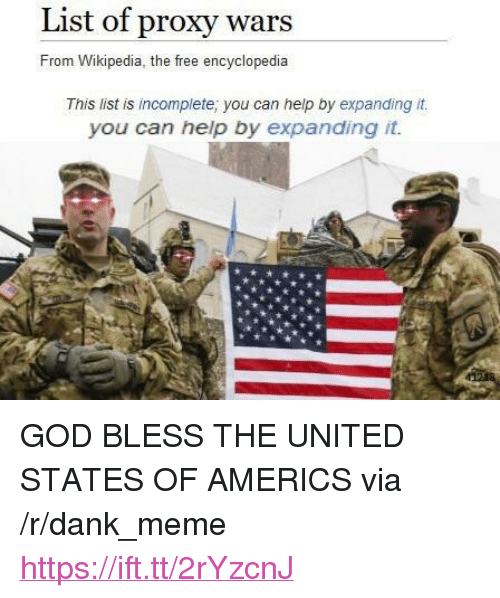 "Dank, God, and Meme: List of proxy wars  From Wikipedia, the free encyclopedia  This list is incomplete; you can help by expanding it.  you can help by expanding it. <p>GOD BLESS THE UNITED STATES OF AMERICS via /r/dank_meme <a href=""https://ift.tt/2rYzcnJ"">https://ift.tt/2rYzcnJ</a></p>"