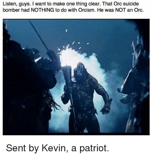 Suicide Bomber: Listen, guys. I want to make one thing clear. That Orc suicide  bomber had NOTHING to do with Orcism. He was NOT an Orc. Sent by Kevin, a patriot.