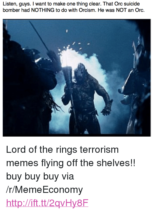 "Suicide Bomber: Listen, guys. I want to make one thing clear. That Orc suicide  bomber had NOTHING to do with Orcism. He was NOT an Orc. <p>Lord of the rings terrorism memes flying off the shelves!! buy buy buy via /r/MemeEconomy <a href=""http://ift.tt/2qvHy8F"">http://ift.tt/2qvHy8F</a></p>"