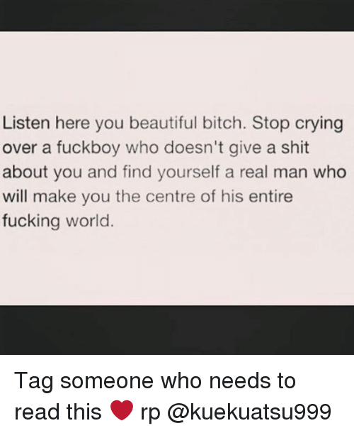 you beauty: Listen here you beautiful bitch. Stop crying  over a fuckboy who doesn't give a shit  about you and find yourself a real man who  will make you the centre of his entire  fucking world. Tag someone who needs to read this ❤ rp @kuekuatsu999