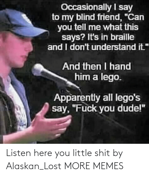 Listen Here You Little Shit: Listen here you little shit by Alaskan_Lost MORE MEMES