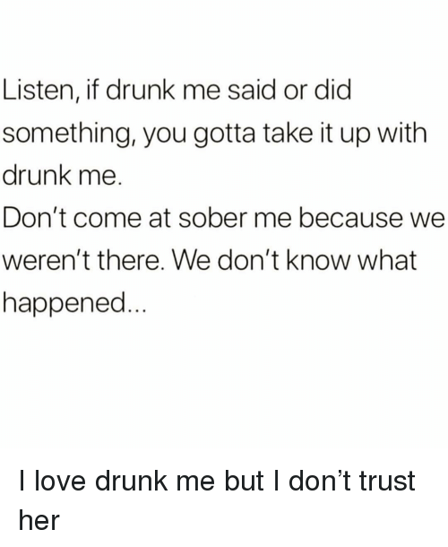 Drunk, Love, and Sober: Listen, if drunk me said or did  something, you gotta take it up with  drunk me.  Don't come at sober me because we  weren't there. We don't know what  happened. I love drunk me but I don't trust her