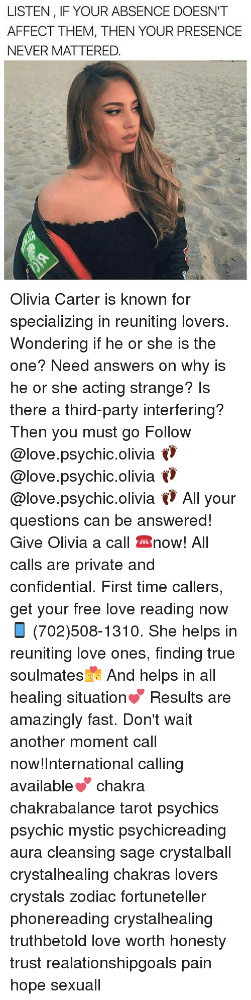Third Party: LISTEN, IF YOUR ABSENCE DOESN'T  AFFECT THEM, THEN YOUR PRESENCE  NEVER MATTERED. Olivia Carter is known for specializing in reuniting lovers. Wondering if he or she is the one? Need answers on why is he or she acting strange? Is there a third-party interfering? Then you must go Follow @love.psychic.olivia 👣 @love.psychic.olivia 👣 @love.psychic.olivia 👣 All your questions can be answered! Give Olivia a call ☎️now! All calls are private and confidential. First time callers, get your free love reading now 📱 (702)508-1310. She helps in reuniting love ones, finding true soulmates💏 And helps in all healing situation💕 Results are amazingly fast. Don't wait another moment call now!International calling available💕 chakra chakrabalance tarot psychics psychic mystic psychicreading aura cleansing sage crystalball crystalhealing chakras lovers crystals zodiac fortuneteller phonereading crystalhealing truthbetold love worth honesty trust realationshipgoals pain hope sexuall