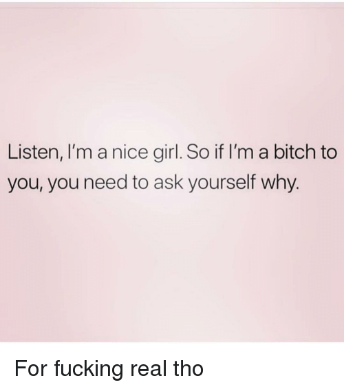 Bitch, Fucking, and Girl: Listen, I'm a nice girl. So if I'm a bitch to  you, you need to ask yourself why For fucking real tho