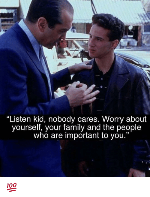 "Worry About Yourself: ""Listen kid, nobody cares. Worry about  yourself, your family and the people  who are important to you."" 💯"