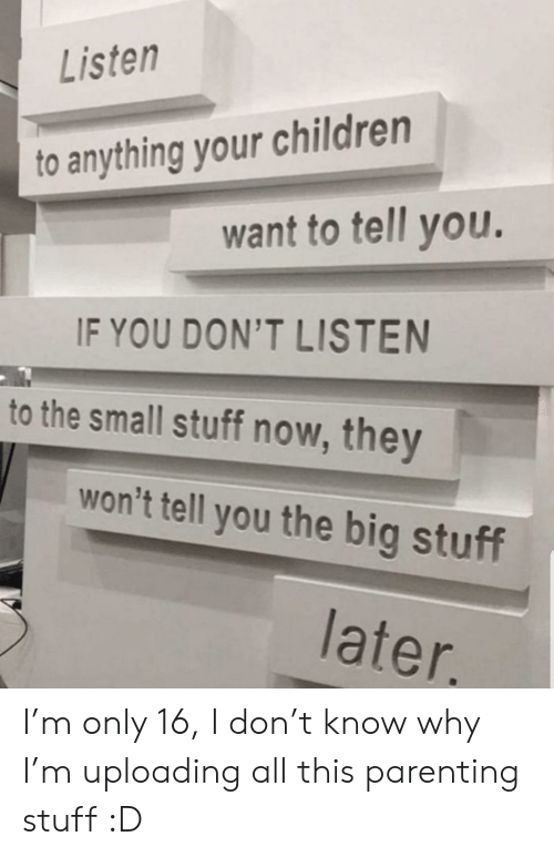 Children, Stuff, and Big: Listen  to anything your children  want to tell you.  IF YOU DON'T LISTEN  to the small stuff now, they  won't tell you the big stuff  later. I'm only 16, I don't know why I'm uploading all this parenting stuff :D