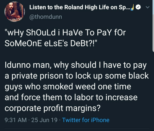 "Idunno: Listen to the Roland High Life on Sp...  @thomdunn  ELTHNE AS  ""wHy ShOuLd i HaVe To PaY fOr  SoMeOnE ELSE's DeBt?!""  Idunno man, why should I have to pay  a private prison to lock up some black  guys who smoked weed one time  and force them to labor to increase  corporate profit margins?  9:31 AM 25 Jun 19 Twitter for iPhone"
