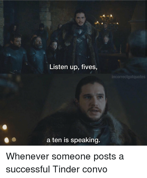 A Ten: Listen up, fives,  incorrectgotquotes  a ten is speaking. Whenever someone posts a successful Tinder convo