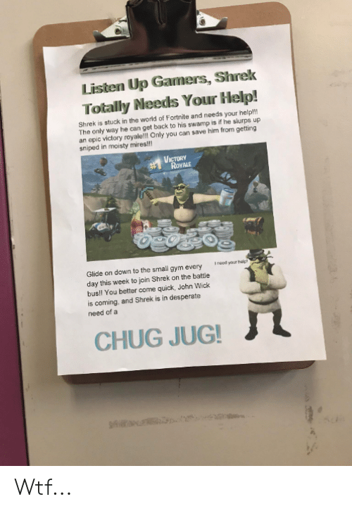 Desperate, Gym, and John Wick: Listen Up Gamers, Shrek  Totally Needs Your Help!  Shrek is stuck in the world of Fortnite and needs your help!!  The only way he can get back to his swamp is if he slurps up  an epic victory royale!! Only you can save him from getting  sniped in moisty mires!!!  VICTORY  RoYALE  Insod your heipt  Glide on down to the small gym every  day this week to join Shrek on the battle  bus!l You better come quick, John Wick  is coming, and Shrek is in desperate  need of a  CHUG JUG! Wtf...