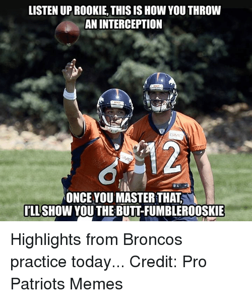 Meme, Memes, and Nfl: LISTEN UPROOKIE, THIS IS How YOU THROW  AN INTERCEPTION  ONCE YOU MASTER THAT  ILL  SHOW YOU THE BUTTFUMBLEROOSKIE Highlights from Broncos practice today... Credit: Pro Patriots Memes