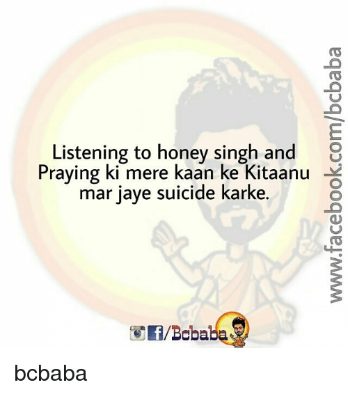 kark: Listening to honey singh and  8  Praying ki mere kaan ke Kitaanu  ar jaye suicide karke. bcbaba