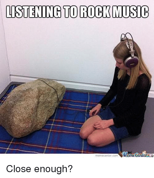 Meme Center Com: LISTENING TO ROCK MUSIC  Mtmecenter  meme Center-Com Close enough?