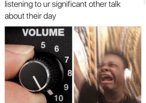 significant: listening to ur significant other talk  about their day  VOLUME  5  6  7  8  9  10