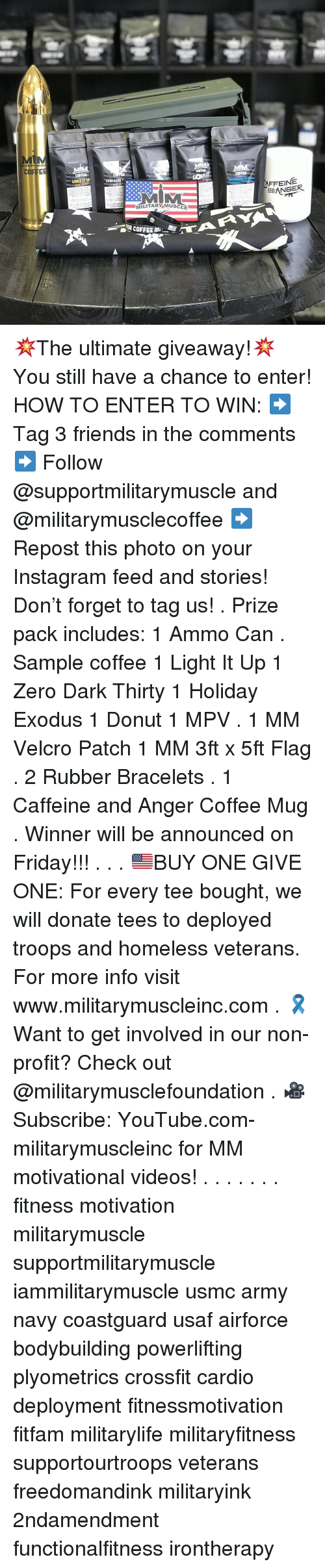 Friday, Friends, and Homeless: LITARY MUS  COFFE  COFFIE  LIGHT IT UF  LIGHT ROAST  COFFEE  FFEINE  OR COFFEE AN 💥The ultimate giveaway!💥 You still have a chance to enter! HOW TO ENTER TO WIN: ➡️ Tag 3 friends in the comments ➡️ Follow @supportmilitarymuscle and @militarymusclecoffee ➡️ Repost this photo on your Instagram feed and stories! Don't forget to tag us! . Prize pack includes: 1 Ammo Can . Sample coffee 1 Light It Up 1 Zero Dark Thirty 1 Holiday Exodus 1 Donut 1 MPV . 1 MM Velcro Patch 1 MM 3ft x 5ft Flag . 2 Rubber Bracelets . 1 Caffeine and Anger Coffee Mug . Winner will be announced on Friday!!! . . . 🇺🇸BUY ONE GIVE ONE: For every tee bought, we will donate tees to deployed troops and homeless veterans. For more info visit www.militarymuscleinc.com . 🎗Want to get involved in our non-profit? Check out @militarymusclefoundation . 🎥Subscribe: YouTube.com-militarymuscleinc for MM motivational videos! . . . . . . . fitness motivation militarymuscle supportmilitarymuscle iammilitarymuscle usmc army navy coastguard usaf airforce bodybuilding powerlifting plyometrics crossfit cardio deployment fitnessmotivation fitfam militarylife militaryfitness supportourtroops veterans freedomandink militaryink 2ndamendment functionalfitness irontherapy