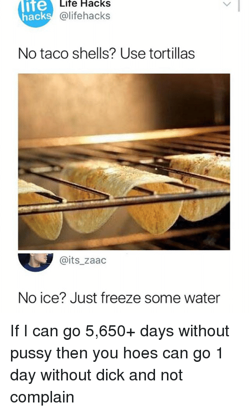 No Ice: lite  hack  Life Hacks  @lifehacks  No taco shells? Use tortillas  @its_zaac  No ice? Just freeze some water If I can go 5,650+ days without pussy then you hoes can go 1 day without dick and not complain