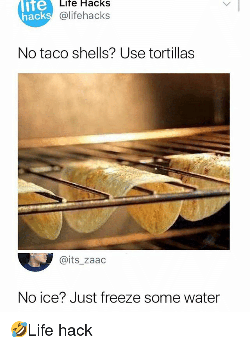 No Ice: lite  hack  Life Hacks  @lifehacks  No taco shells? Use tortillas  @its_zaadc  No ice? Just freeze some water 🤣Life hack