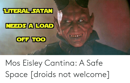Eisley Cantina: LITERAL SATAN  NEEDS A LOAD  OFF TOO Mos Eisley Cantina: A Safe Space [droids not welcome]