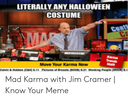 Jim Cramer: LITERALLY ANY HALLOWEEN  COSTUME  Coat  C  MAR  Karma  Trends  Shit  Move Your Karma Now  Calvin & Hoboes  People MOCK&1  Pietures of Breastspoc 21 Mockoe  E11 Mad Karma with Jim Cramer   Know Your Meme