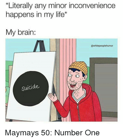 Maymays: *Literally any minor inconvenience  happens in my life*  My brain:  @whitepeoplehumor  Suicide Maymays 50: Number One