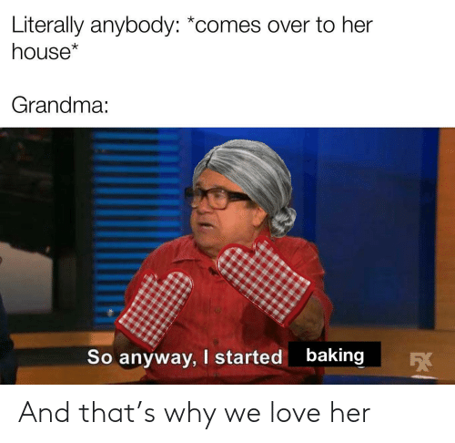 Baking: Literally anybody: *comes over to her  house*  Grandma:  baking  I started  So anyway,  5X And that's why we love her