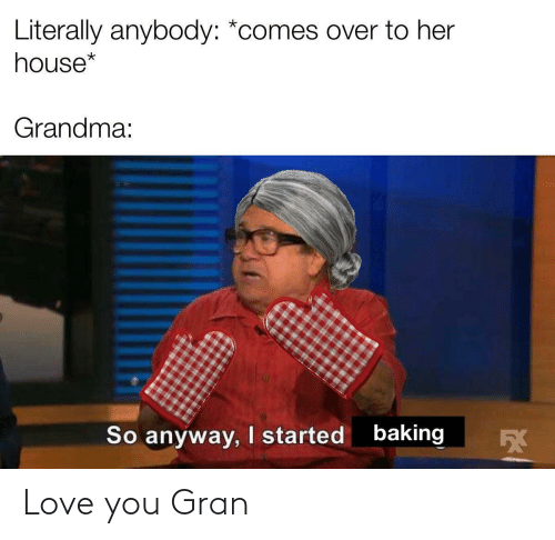 Baking: Literally anybody: *comes over to her  house*  Grandma:  baking  I started  So anyway,  5X Love you Gran