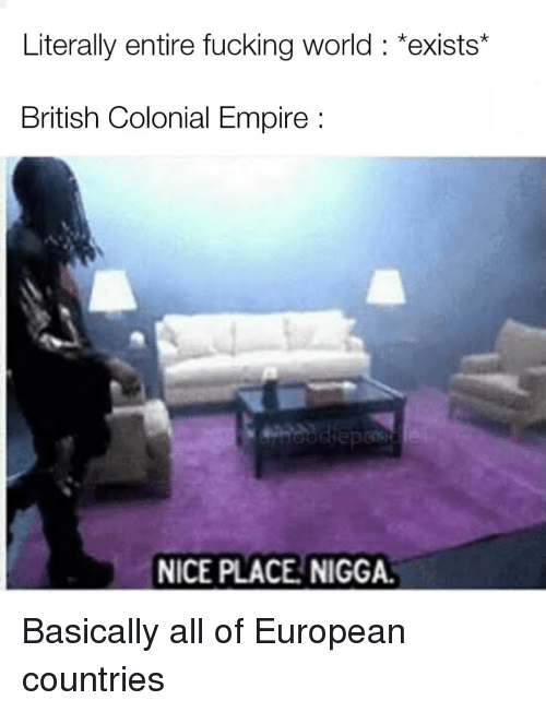 Empire, Fucking, and World: Literally entire fucking world: *exists*  British Colonial Empire  NICE PLACE NIGGA. Basically all of European countries